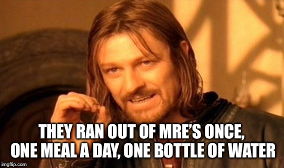 One Does Not Simply Meme | THEY RAN OUT OF MRE'S ONCE, ONE MEAL A DAY, ONE BOTTLE OF WATER | image tagged in memes,one does not simply | made w/ Imgflip meme maker