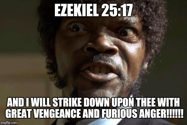 Pulp Fiction - Jules | EZEKIEL 25:17 AND I WILL STRIKE DOWN UPON THEE WITH GREAT VENGEANCE AND FURIOUS ANGER!!!!!! | image tagged in pulp fiction - jules | made w/ Imgflip meme maker
