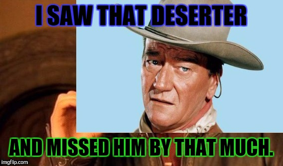 ONE DOES NOT SIMPLY DESERT! | I SAW THAT DESERTER AND MISSED HIM BY THAT MUCH. | image tagged in funny,memes,military,john wayne,hamsters made of fire save the universe,scumbag | made w/ Imgflip meme maker