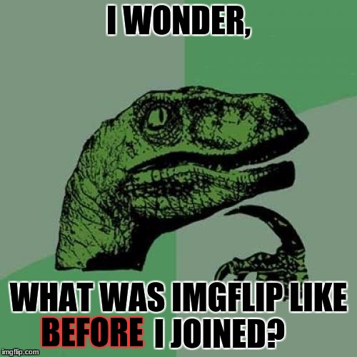 I'm really starting to think about it now, someone please answer me!  | I WONDER, WHAT WAS IMGFLIP LIKE             I JOINED? BEFORE | image tagged in memes,philosoraptor,imgflip,imgflip users | made w/ Imgflip meme maker