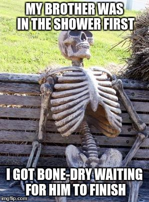 Waiting Skeleton Meme | MY BROTHER WAS IN THE SHOWER FIRST I GOT BONE-DRY WAITING FOR HIM TO FINISH | image tagged in memes,waiting skeleton | made w/ Imgflip meme maker