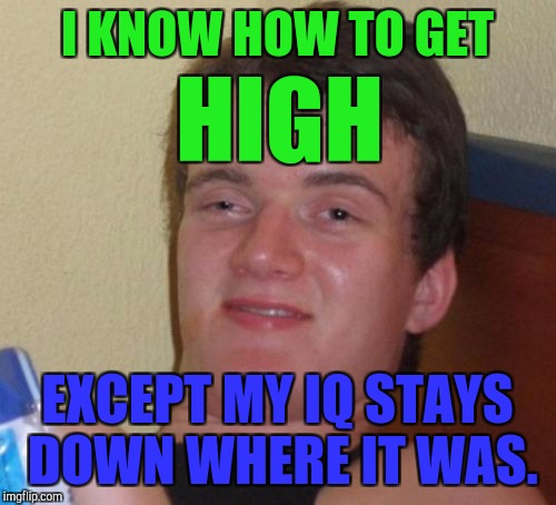 10 Guy high except... :D | I KNOW HOW TO GET EXCEPT MY IQ STAYS DOWN WHERE IT WAS. HIGH | image tagged in memes,10 guy,funny,hamsters made of fire save the universe,humor,intelligence | made w/ Imgflip meme maker