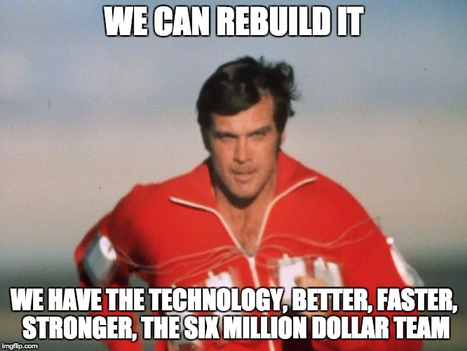 WE CAN REBUILD IT WE HAVE THE TECHNOLOGY, BETTER, FASTER, STRONGER, THE SIX MILLION DOLLAR TEAM | image tagged in six million dollar man | made w/ Imgflip meme maker
