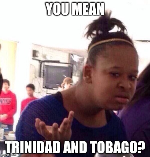 Black Girl Wat Meme | YOU MEAN TRINIDAD AND TOBAGO? | image tagged in memes,black girl wat | made w/ Imgflip meme maker