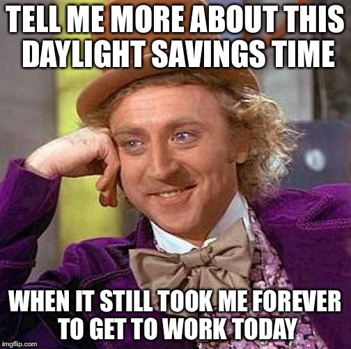 Creepy Condescending Wonka Meme | TELL ME MORE ABOUT THIS DAYLIGHT SAVINGS TIME WHEN IT STILL TOOK ME FOREVER TO GET TO WORK TODAY | image tagged in memes,creepy condescending wonka | made w/ Imgflip meme maker