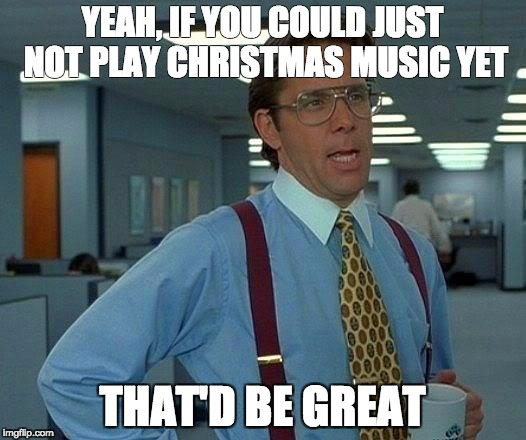 Chill with the music | YEAH, IF YOU COULD JUST NOT PLAY CHRISTMAS MUSIC YET THAT'D BE GREAT | image tagged in memes,that would be great,christmas,music | made w/ Imgflip meme maker
