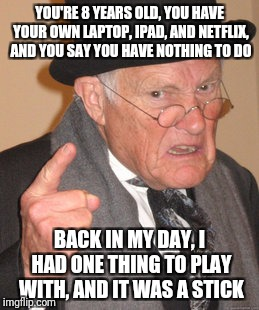 Back In My Day Meme | YOU'RE 8 YEARS OLD, YOU HAVE YOUR OWN LAPTOP, IPAD, AND NETFLIX, AND YOU SAY YOU HAVE NOTHING TO DO BACK IN MY DAY, I HAD ONE THING TO PLAY  | image tagged in memes,back in my day,AdviceAnimals | made w/ Imgflip meme maker