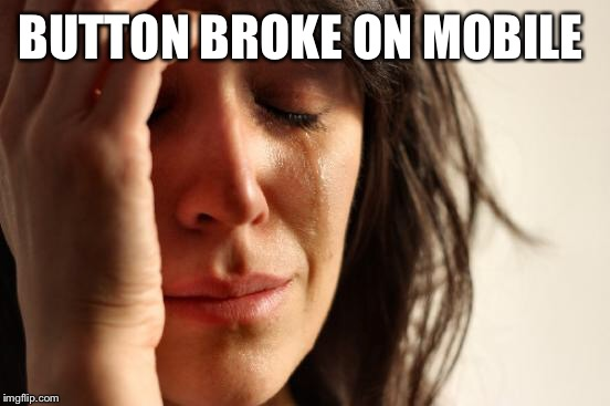 First World Problems Meme | BUTTON BROKE ON MOBILE | image tagged in memes,first world problems | made w/ Imgflip meme maker