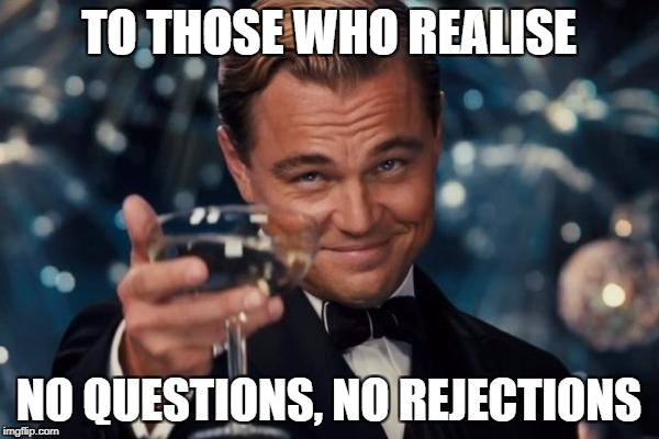 Leonardo Dicaprio Cheers Meme | TO THOSE WHO REALISE NO QUESTIONS, NO REJECTIONS | image tagged in memes,leonardo dicaprio cheers | made w/ Imgflip meme maker