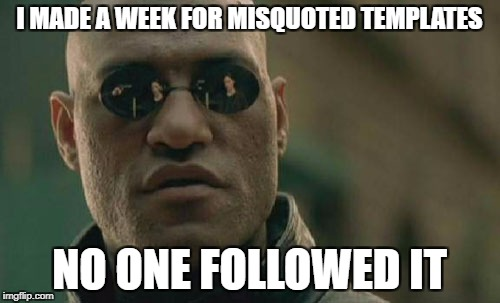 Matrix Morpheus Meme | I MADE A WEEK FOR MISQUOTED TEMPLATES NO ONE FOLLOWED IT | image tagged in memes,matrix morpheus | made w/ Imgflip meme maker