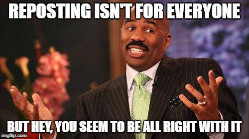Steve Harvey Meme | REPOSTING ISN'T FOR EVERYONE BUT HEY, YOU SEEM TO BE ALL RIGHT WITH IT | image tagged in memes,steve harvey | made w/ Imgflip meme maker
