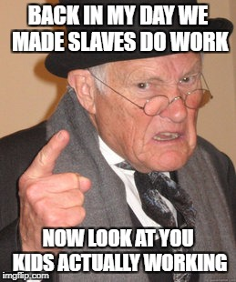 Back In My Day Meme | BACK IN MY DAY WE MADE SLAVES DO WORK NOW LOOK AT YOU KIDS ACTUALLY WORKING | image tagged in memes,back in my day | made w/ Imgflip meme maker