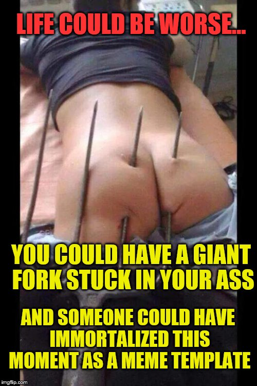 Butt hurt | YOU COULD HAVE A GIANT FORK STUCK IN YOUR ASS LIFE COULD BE WORSE... AND SOMEONE COULD HAVE IMMORTALIZED THIS MOMENT AS A MEME TEMPLATE | image tagged in butt hurt | made w/ Imgflip meme maker