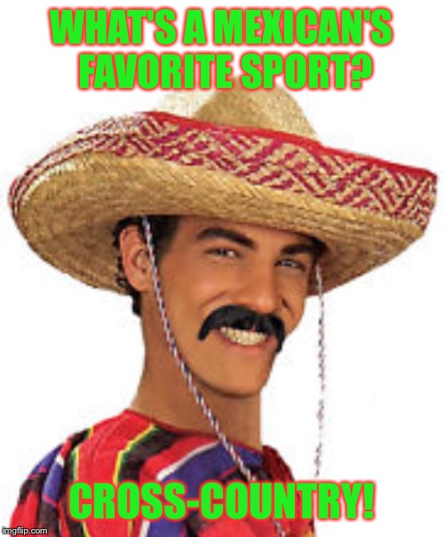 FYI this ain't a political meme or anything XD | WHAT'S A MEXICAN'S FAVORITE SPORT? CROSS-COUNTRY! | image tagged in mexican,bad pun,sports,cross country,funny,perv | made w/ Imgflip meme maker