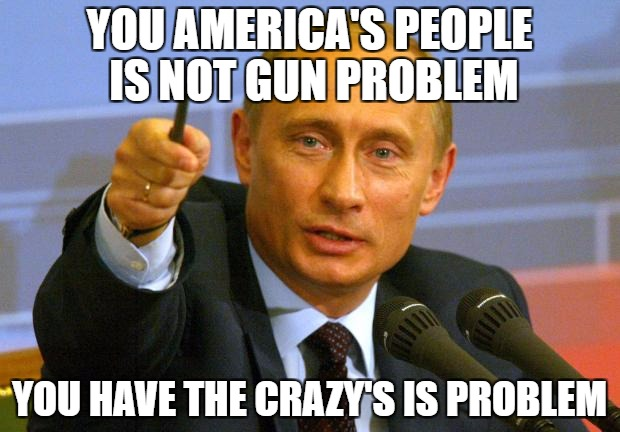 Good Guy Putin Meme | YOU AMERICA'S PEOPLE IS NOT GUN PROBLEM YOU HAVE THE CRAZY'S IS PROBLEM | image tagged in memes,good guy putin | made w/ Imgflip meme maker