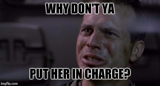 WHY DON'T YA PUT HER IN CHARGE? | image tagged in why don't ya put her in charge | made w/ Imgflip meme maker