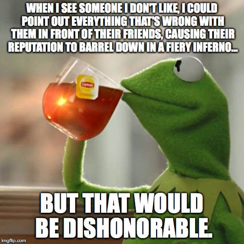 But Thats None Of My Business Meme | WHEN I SEE SOMEONE I DON'T LIKE, I COULD POINT OUT EVERYTHING THAT'S WRONG WITH THEM IN FRONT OF THEIR FRIENDS, CAUSING THEIR REPUTATION TO  | image tagged in memes,but thats none of my business,kermit the frog | made w/ Imgflip meme maker