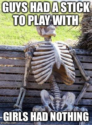 Waiting Skeleton Meme | GUYS HAD A STICK TO PLAY WITH GIRLS HAD NOTHING | image tagged in memes,waiting skeleton | made w/ Imgflip meme maker