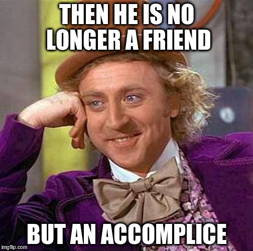 Creepy Condescending Wonka Meme | THEN HE IS NO LONGER A FRIEND BUT AN ACCOMPLICE | image tagged in memes,creepy condescending wonka | made w/ Imgflip meme maker