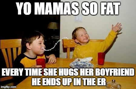 Yo Mamas So Fat Meme | YO MAMAS SO FAT EVERY TIME SHE HUGS HER BOYFRIEND HE ENDS UP IN THE ER | image tagged in memes,yo mamas so fat | made w/ Imgflip meme maker