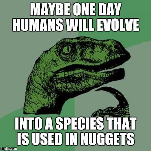 Philosoraptor Meme | MAYBE ONE DAY HUMANS WILL EVOLVE INTO A SPECIES THAT IS USED IN NUGGETS | image tagged in memes,philosoraptor | made w/ Imgflip meme maker