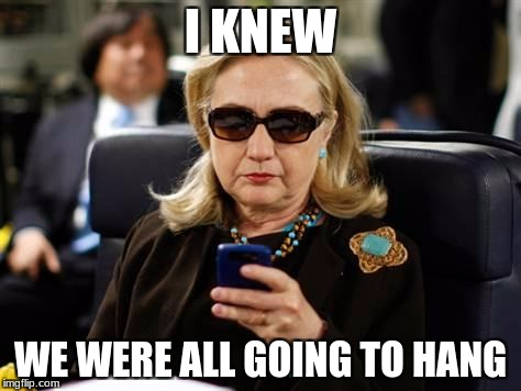 Hillary Clinton Cellphone Meme | I KNEW WE WERE ALL GOING TO HANG | image tagged in memes,hillary clinton cellphone | made w/ Imgflip meme maker