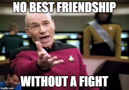 Picard Wtf Meme | NO BEST FRIENDSHIP WITHOUT A FIGHT | image tagged in memes,picard wtf | made w/ Imgflip meme maker