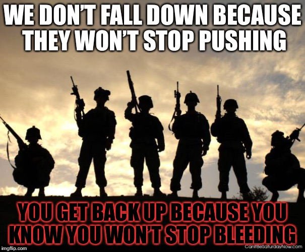 My uncle Josiah (or joe) used to say this. |for military week| | WE DON'T FALL DOWN BECAUSE THEY WON'T STOP PUSHING YOU GET BACK UP BECAUSE YOU KNOW YOU WON'T STOP BLEEDING | image tagged in army,military week,uncle joe | made w/ Imgflip meme maker