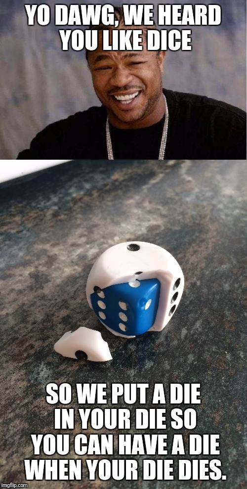 Dicey move | YO DAWG, WE HEARD YOU LIKE DICE SO WE PUT A DIE IN YOUR DIE SO YOU CAN HAVE A DIE WHEN YOUR DIE DIES. | image tagged in yo dawg heard you,dice | made w/ Imgflip meme maker