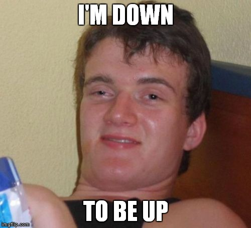 10 Guy Meme | I'M DOWN TO BE UP | image tagged in memes,10 guy | made w/ Imgflip meme maker
