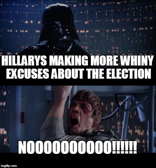Star Wars No Meme | HILLARYS MAKING MORE WHINY EXCUSES ABOUT THE ELECTION NOOOOOOOOOO!!!!!! | image tagged in memes,star wars no | made w/ Imgflip meme maker