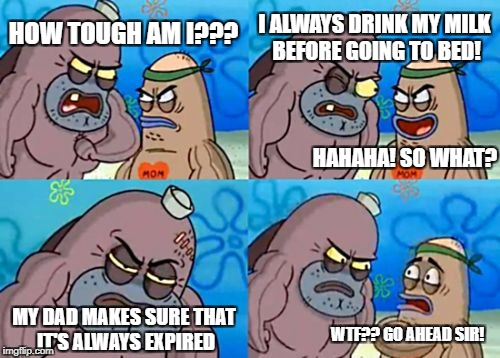 Do you imagine the smell? | HOW TOUGH AM I??? I ALWAYS DRINK MY MILK BEFORE GOING TO BED! HAHAHA! SO WHAT? MY DAD MAKES SURE THAT IT'S ALWAYS EXPIRED WTF?? GO AHEAD SIR | image tagged in memes,how tough are you,funny memes,spongebob,overly manly man,idiots | made w/ Imgflip meme maker