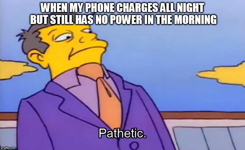 Pathetic Principal | WHEN MY PHONE CHARGES ALL NIGHT BUT STILL HAS NO POWER IN THE MORNING | image tagged in pathetic principal | made w/ Imgflip meme maker