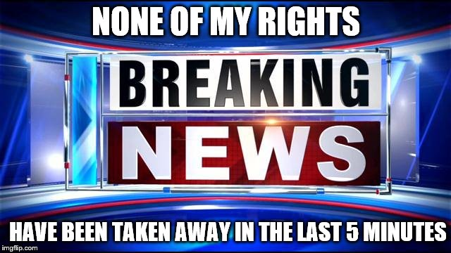 Breaking news  | NONE OF MY RIGHTS HAVE BEEN TAKEN AWAY IN THE LAST 5 MINUTES | image tagged in breaking news | made w/ Imgflip meme maker