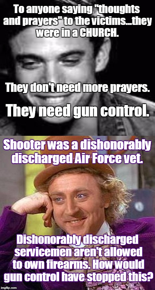"Wille Wonka reads tweets. | To anyone saying ""thoughts and prayers"" to the victims...they were in a CHURCH. Dishonorably discharged servicemen aren't allowed to own fir 