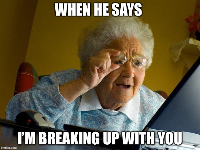 Grandma Finds The Internet Meme | WHEN HE SAYS I'M BREAKING UP WITH YOU | image tagged in memes,grandma finds the internet | made w/ Imgflip meme maker