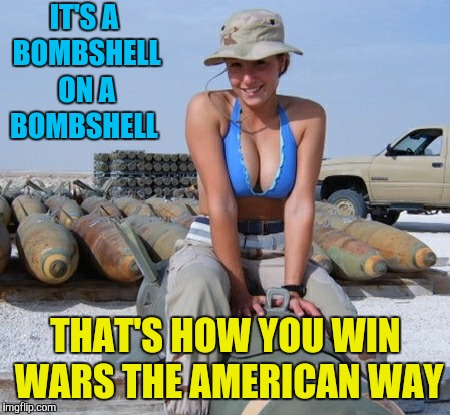 She can ride me all the way to the explosion. Military week Nov 5-11  | IT'S A BOMBSHELL ON A BOMBSHELL THAT'S HOW YOU WIN WARS THE AMERICAN WAY | image tagged in memes,military week,bombs,beautiful woman,hot girl,nsfw | made w/ Imgflip meme maker