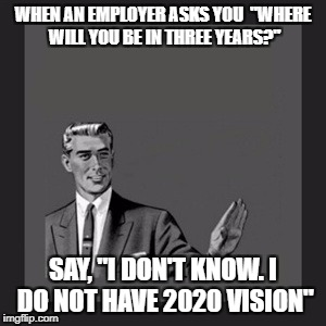 "Kill Yourself Guy Meme | WHEN AN EMPLOYER ASKS YOU  ""WHERE WILL YOU BE IN THREE YEARS?"" SAY, ""I DON'T KNOW. I DO NOT HAVE 2020 VISION"" 