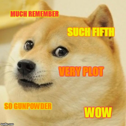Why is everyone celebrating a failed terrorist today, by the way? | MUCH REMEMBER SUCH FIFTH VERY PLOT SO GUNPOWDER WOW | image tagged in memes,doge | made w/ Imgflip meme maker