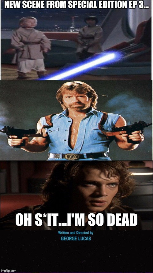 New Scene From Special Edition Ep 3 | NEW SCENE FROM SPECIAL EDITION EP 3... OH S*IT...I'M SO DEAD | image tagged in star wars,chuck norris,anakin skywalker,memes,goofy memes | made w/ Imgflip meme maker