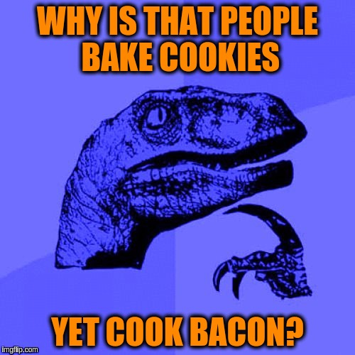 Philosoraptor Blue Craziness | WHY IS THAT PEOPLE BAKE COOKIES YET COOK BACON? | image tagged in philosoraptor blue craziness,memes,funny,bacon,cookies,cooking | made w/ Imgflip meme maker