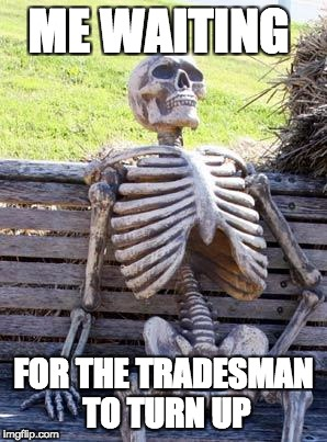 Waiting Skeleton Meme | ME WAITING FOR THE TRADESMAN TO TURN UP | image tagged in memes,waiting skeleton | made w/ Imgflip meme maker