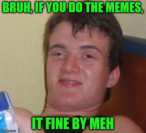 10 Guy Meme | BRUH, IF YOU DO THE MEMES, IT FINE BY MEH | image tagged in memes,10 guy | made w/ Imgflip meme maker