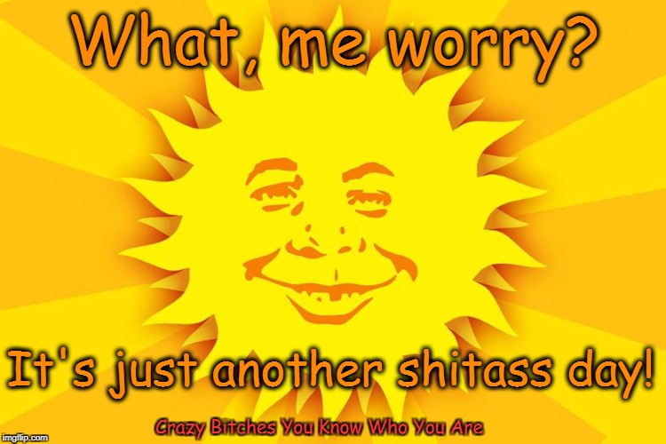 What, me worry? Crazy B**ches You Know Who You Are It's just another shitass day! | image tagged in alfred e newman,good morning | made w/ Imgflip meme maker