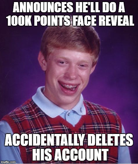 Bad Luck Brian Meme | ANNOUNCES HE'LL DO A 100K POINTS FACE REVEAL ACCIDENTALLY DELETES HIS ACCOUNT | image tagged in memes,bad luck brian | made w/ Imgflip meme maker
