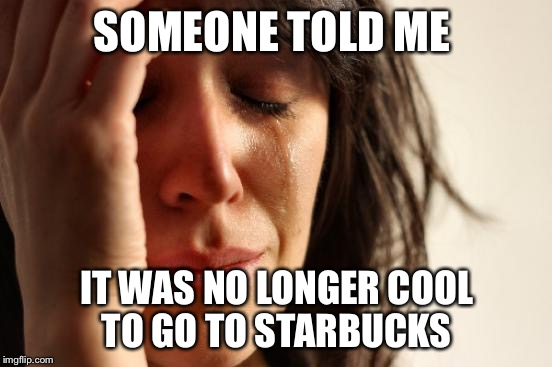 First World Problems Meme | SOMEONE TOLD ME IT WAS NO LONGER COOL TO GO TO STARBUCKS | image tagged in memes,first world problems,starbucks,coffee,coffee addict | made w/ Imgflip meme maker