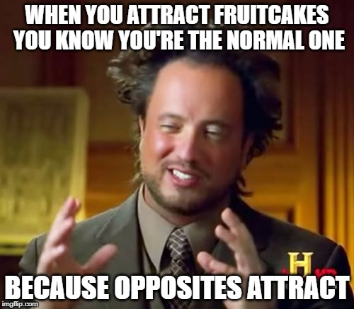 Ancient Aliens Meme | WHEN YOU ATTRACT FRUITCAKES YOU KNOW YOU'RE THE NORMAL ONE BECAUSE OPPOSITES ATTRACT | image tagged in memes,ancient aliens | made w/ Imgflip meme maker