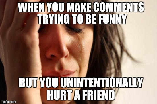 Trying to make one friend laugh, and I unintentionally hurt another friend in the process.  I'm so very sorry :(  | WHEN YOU MAKE COMMENTS TRYING TO BE FUNNY BUT YOU UNINTENTIONALLY HURT A FRIEND | image tagged in memes,first world problems,jbmemegeek | made w/ Imgflip meme maker