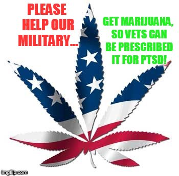 Military Week (by Chad-, DashHopes, SpursFanFromAround, JBmemegeek) | PLEASE HELP OUR MILITARY... GET MARIJUANA, SO VETS CAN BE PRESCRIBED IT FOR PTSD! | image tagged in military week,medical marijuana,soldiers,coming,home,ptsd | made w/ Imgflip meme maker