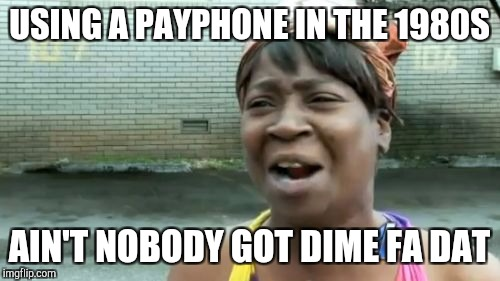 Pretty bad I know, but I'm trying to use up the submission at 2:30 am lol.  | USING A PAYPHONE IN THE 1980S AIN'T NOBODY GOT DIME FA DAT | image tagged in memes,aint nobody got time for that | made w/ Imgflip meme maker